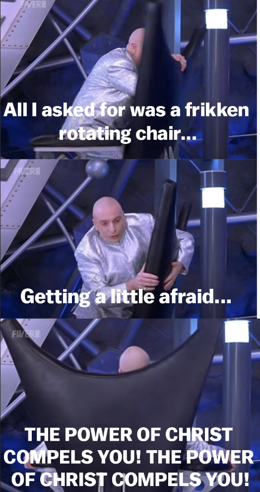"Dr. Evil stuck on the chair saying, ""All I asked for was a frikken rotating chair...getting a little afraid...the power of Christ compels you!"""