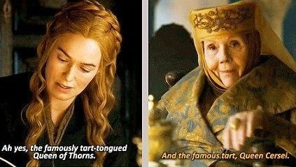 """Cersei says, """"Ah yes, the famously tart-tongued Queen of Thorns"""" and Olenna replies, """"And the famous tart, Queen Cersei"""""""