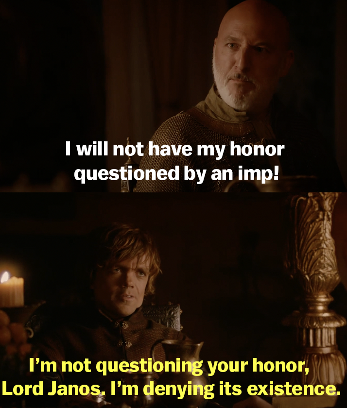 """Lord Janos says he will not have his honor questioned by an imp and Tyrion replies, """"I'm not questioning your honor, Lord Janos. I'm denying its existence"""""""