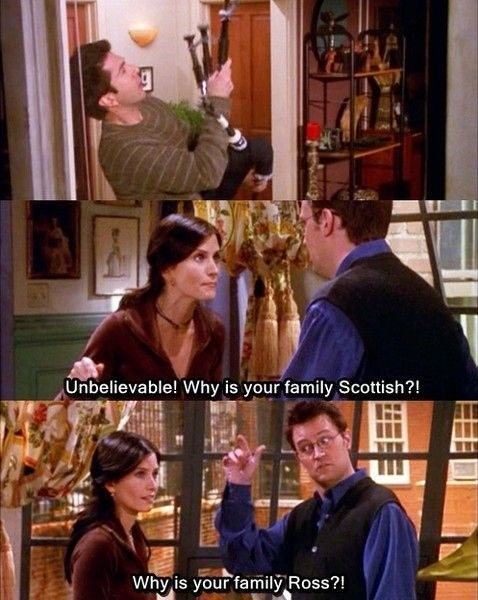 """Ross is playing bagpipes and Monica says, """"Unbelievable! Why is your family Scottish?!"""" And Chandler responds, """"Why is your family Ross?!"""""""