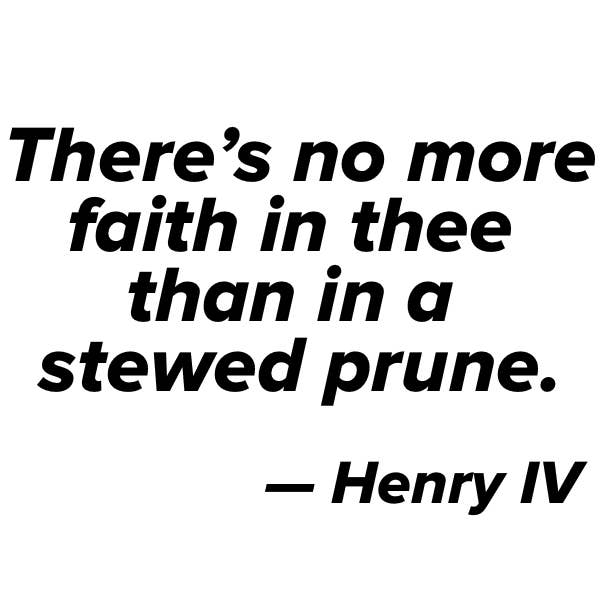"Quote: ""There's no more faith in thee than in a stewed prune"" — Henry IV"