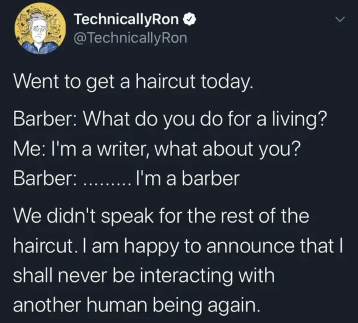 tweet reading Barber: What do you do for a living? Me: I'm a writer, what about you? Barber:  I'm a barber We didn't speak for the rest of the haircut. I am happy to announce that I shall never be interacting with another human being again.