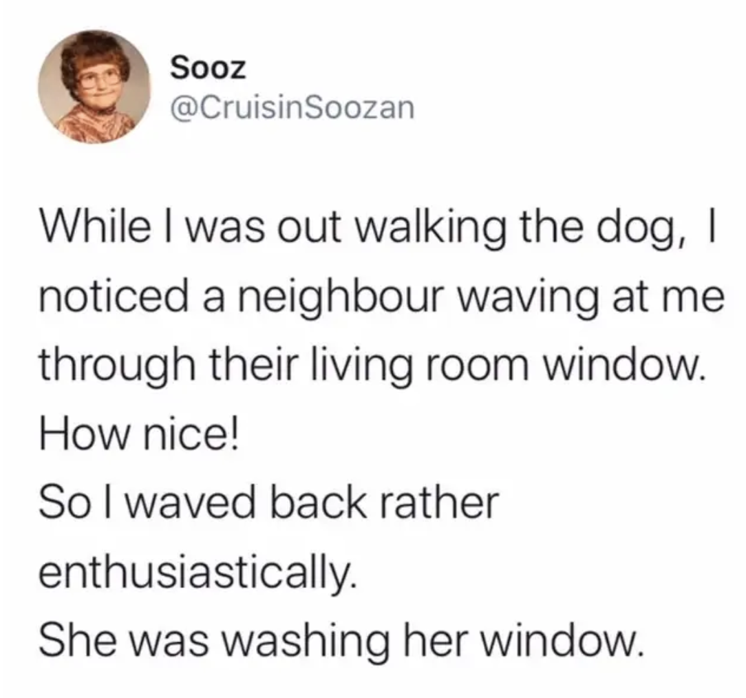 tweet reading While I was out walking the dog,  I noticed a neighbour waving at me through their living room window. How nice!  So I waved back rather enthusiastically. She was washing her window.