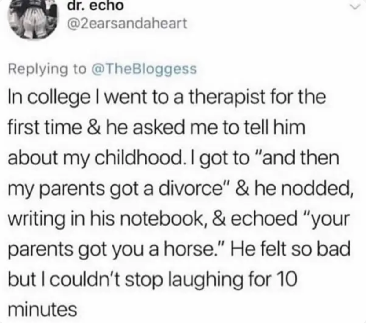 tweet reading in college i went to a therapist for the first time and he asked me to tell him about my childhood. i got to and then my parents got divorced and he said and then your parents got a horse