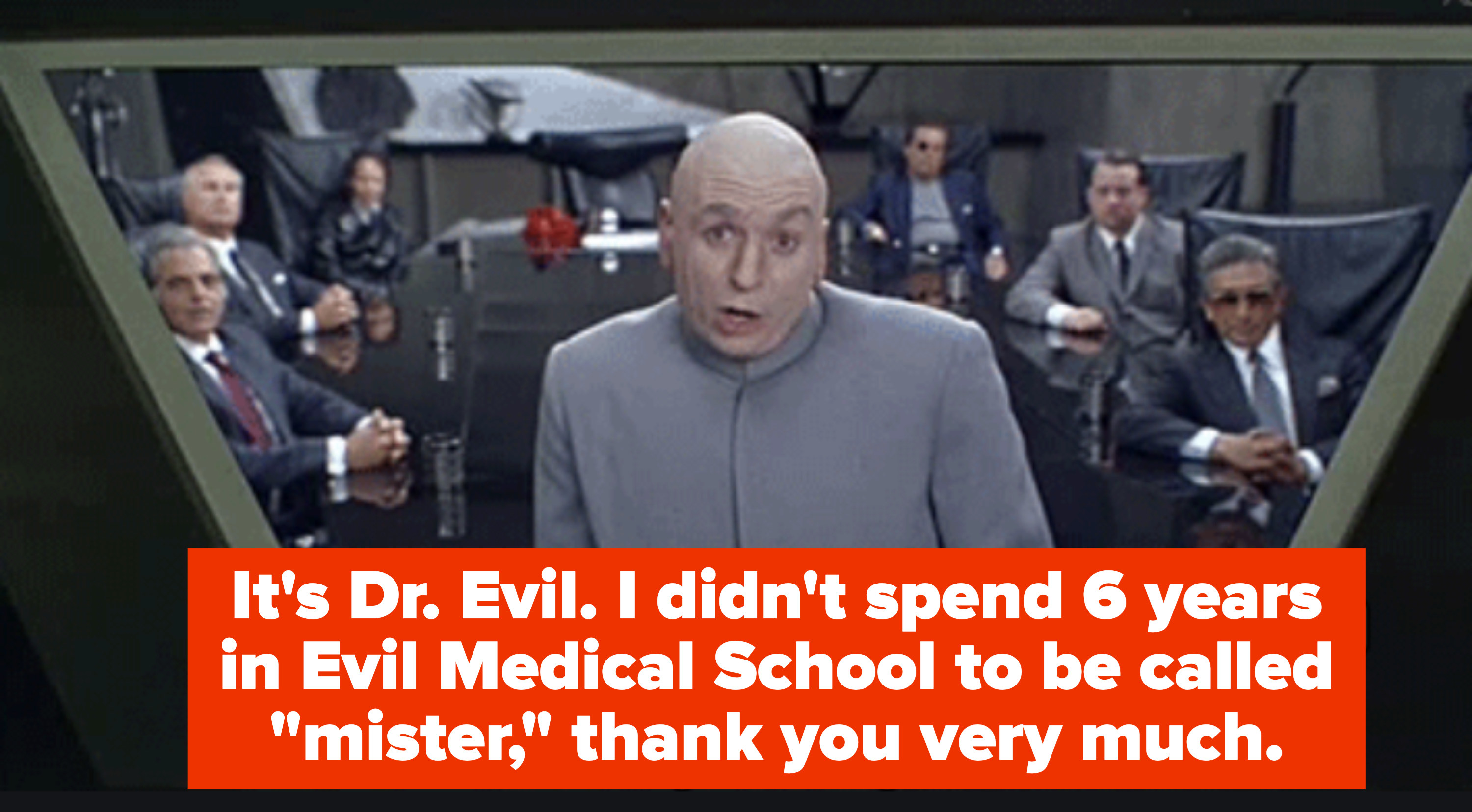 """It's Dr. Evil, I didn't spend 6 years in Evil Medical School to be called mister, thank you never much"""