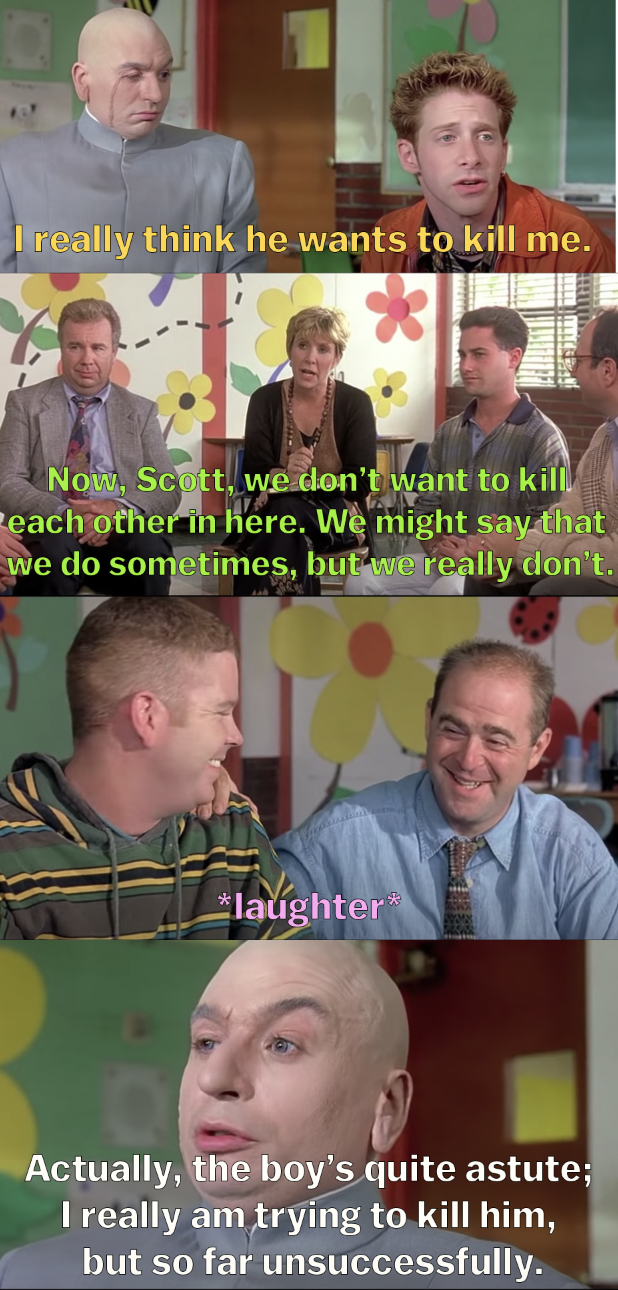 """Scott says he thinks Dr. Evil wants to kill him and the therapist says that we might say we want to kill our dads sometimes but we don't mean it while everyone laughs, and Dr. Evil says, """"Actually, the boy's quite astute, I really am trying to kill him"""""""