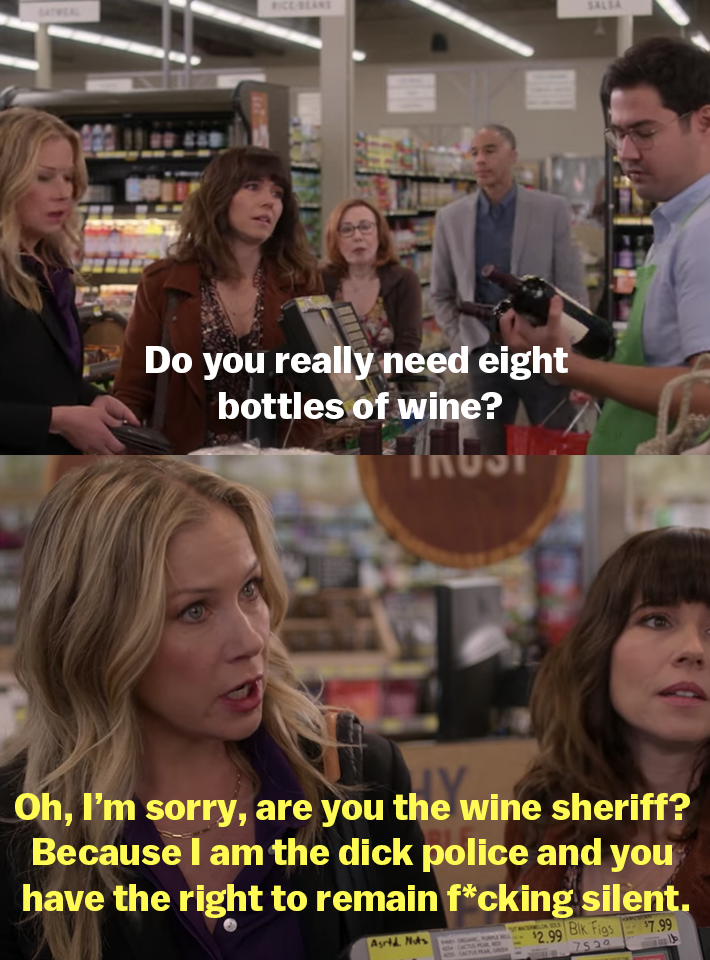 """The cashier asks if Jen really needs eight bottles of wine and Jen replies, """"Oh, I'm sorry, are you the wine sheriff? Because I am the dick police and you have the right to remain fucking silent"""""""