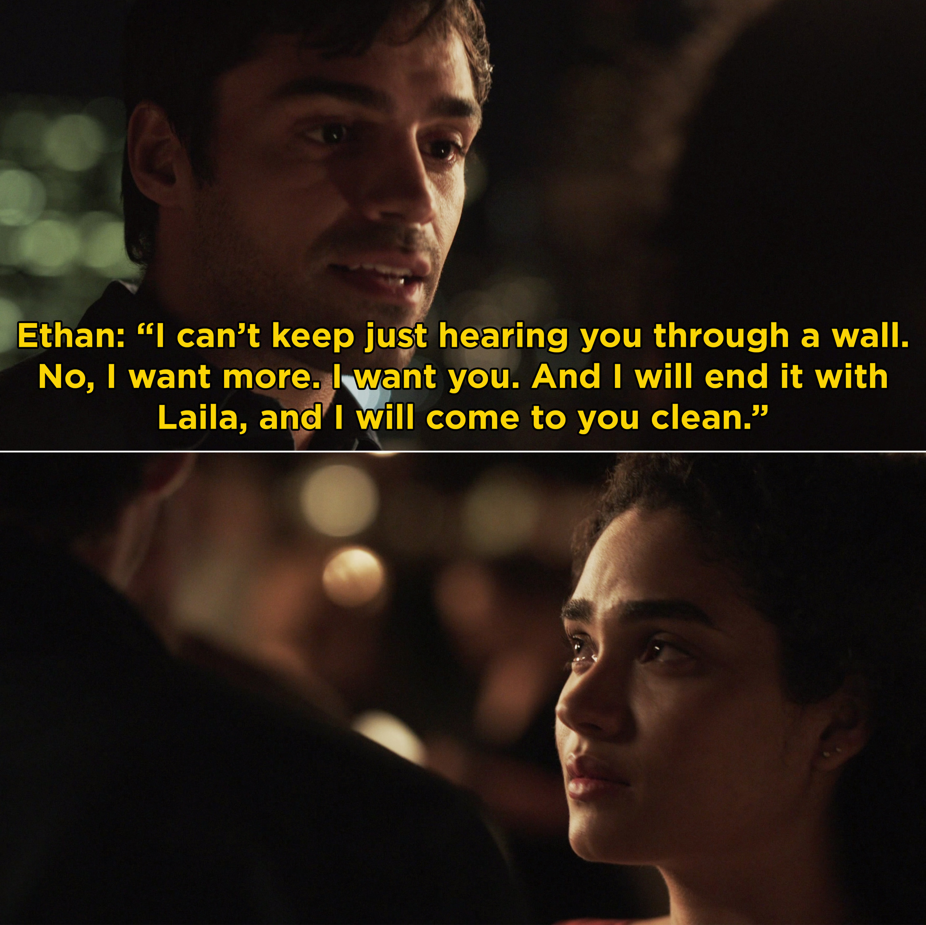 """Ethan telling Bess, """"I can't keep just hearing you through a wall. No, I want more. I want you. And I will end it with Laila, and I will come to you clean"""""""