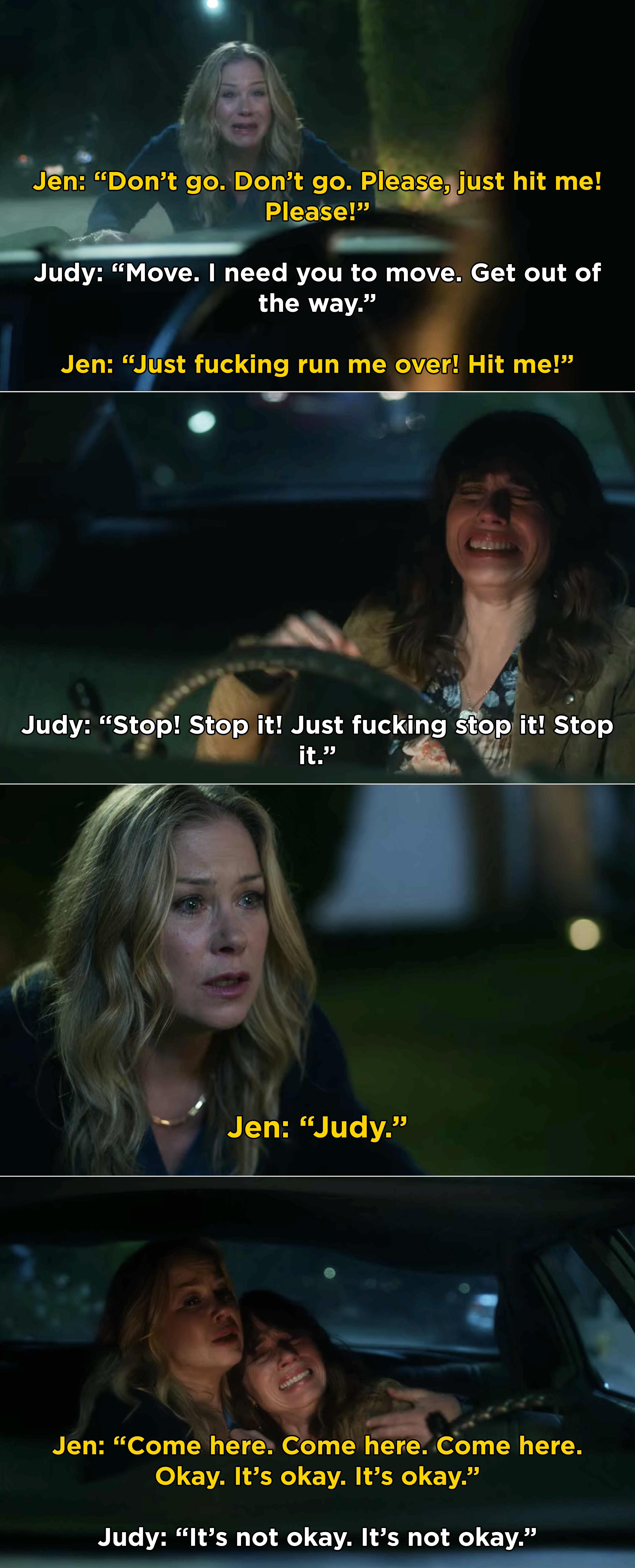 Jen pleading with Judy to run her over, but Judy starting to sob and ultimately, Jen gets in the car and consoles her