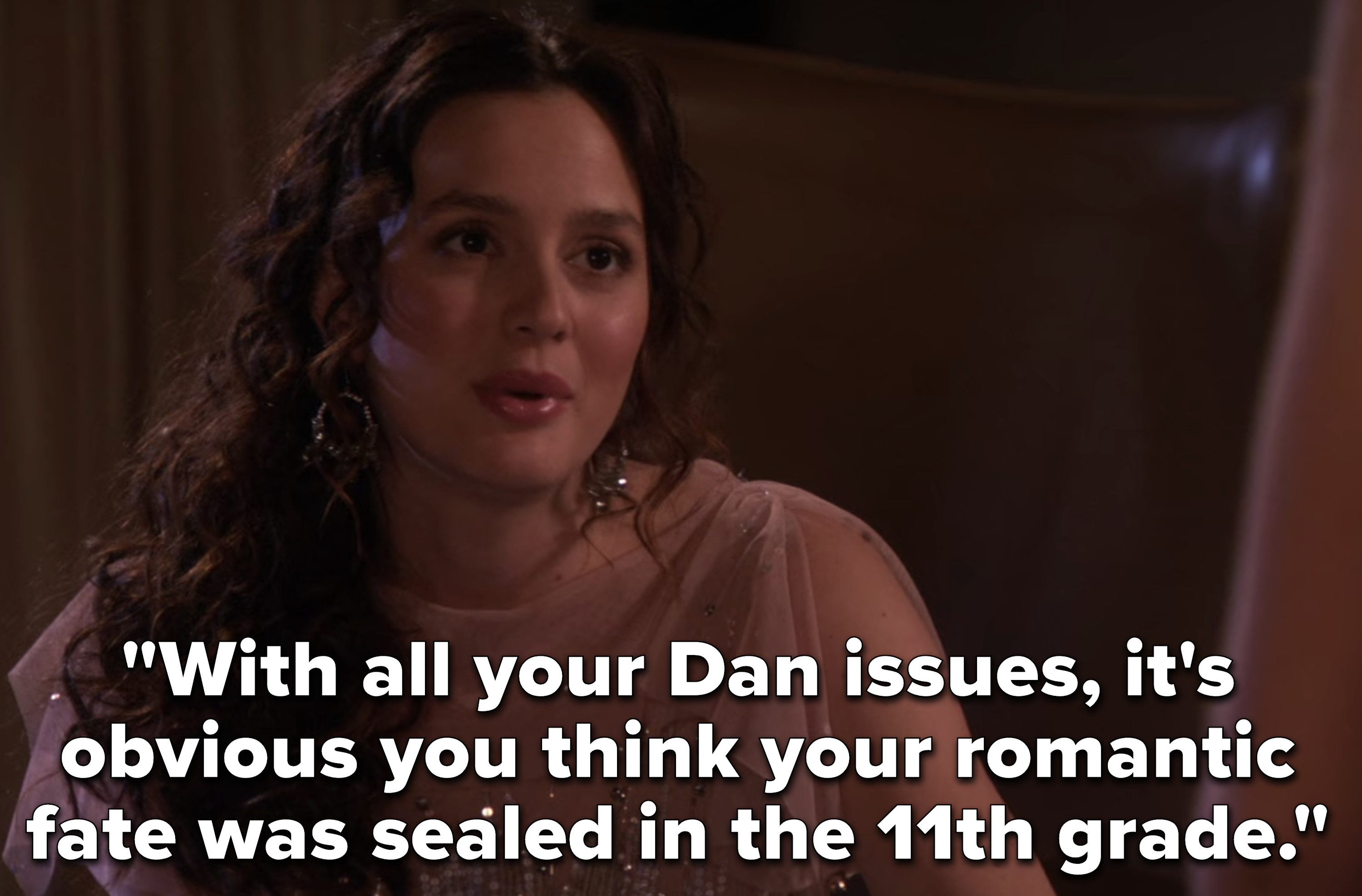 """With all your Dan issues, it's obvious you think your romantic fate was sealed in the 11th grade"""