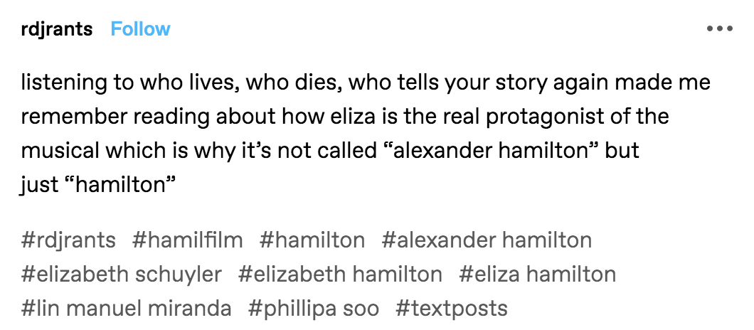 """A tumblr post reading: """"Listening to 'Who Lives, Who Dies, Who Tells Your Story' again made me remember reading about how Eliza is the real protagonist of the musical which is why it's not called 'Alexander Hamilton' but just 'Hamilton'"""""""