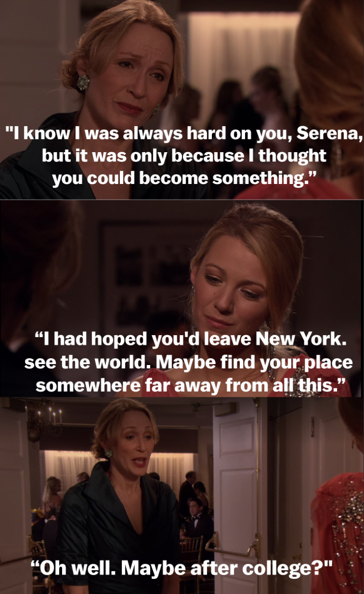 """I know I was always hard on you, Serena, but it was only because I thought you could become something. I had hoped you'd leave New York. See the world. Maybe find your place somewhere far away from all this. Oh well. Maybe after college?"""