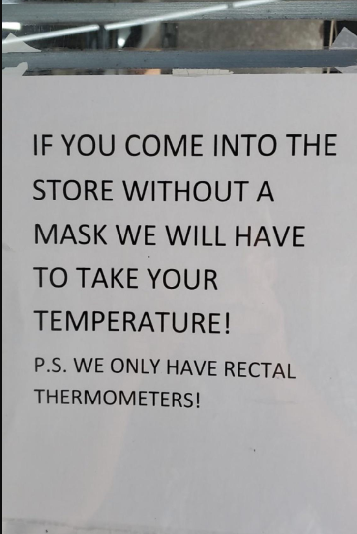 Sign reading if you come into the store without a mask we will have to take your temperature ps we only have rectal thermometers