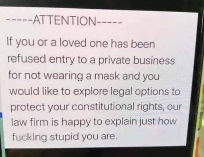 Sign reading if you or a loved one has been refused entry to a private business for not wearing a mask and would like to explore legal options our law firm is happy to explain how fucking stupid you are