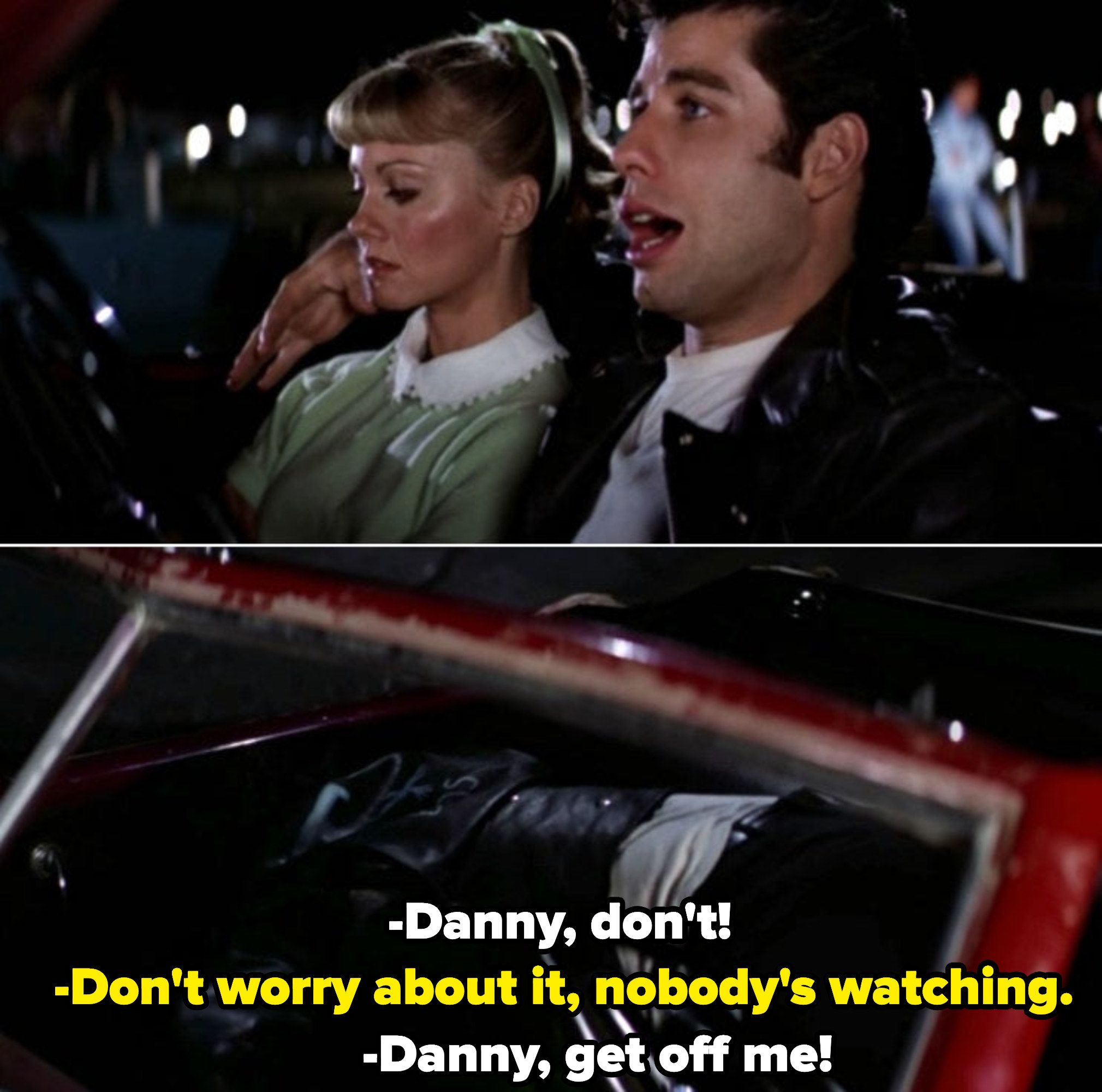 "Danny forcefully trying to kiss Sandy. Sandy: ""Danny, don't!"" Danny: ""Don't worry about it, nobody's watching."" Sandy: ""Danny, get off me!"""