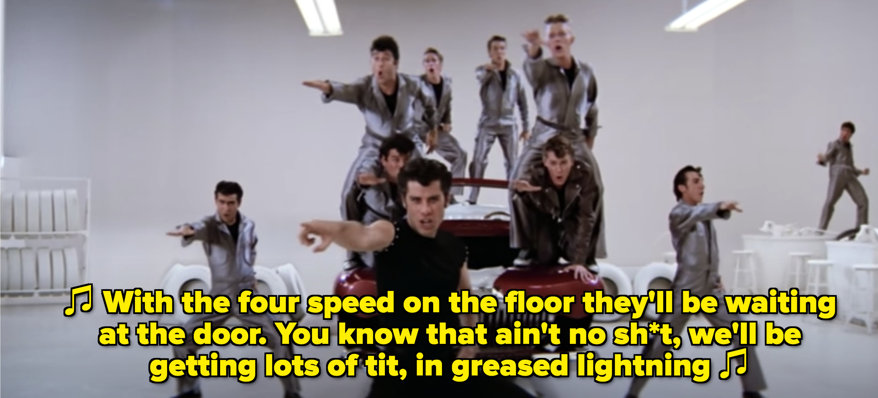 "Danny singing: ""With the four speed on the floor they'll be waiting at the door. You know that ain't no sh*t, we'll be getting lots of tit, in greased lightning"""
