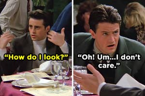 """On the left, Joey asks, """"How do I look?"""" and on the right, Chandler replies, """"Oh! Um...I don't care."""""""