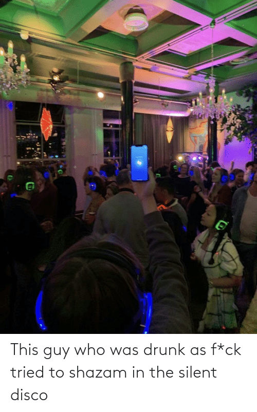 """Picture of a guy holding up his phone in a silent disco with the caption """"This guy who was drunk as f*ck tried to shazam in the silent disco"""""""