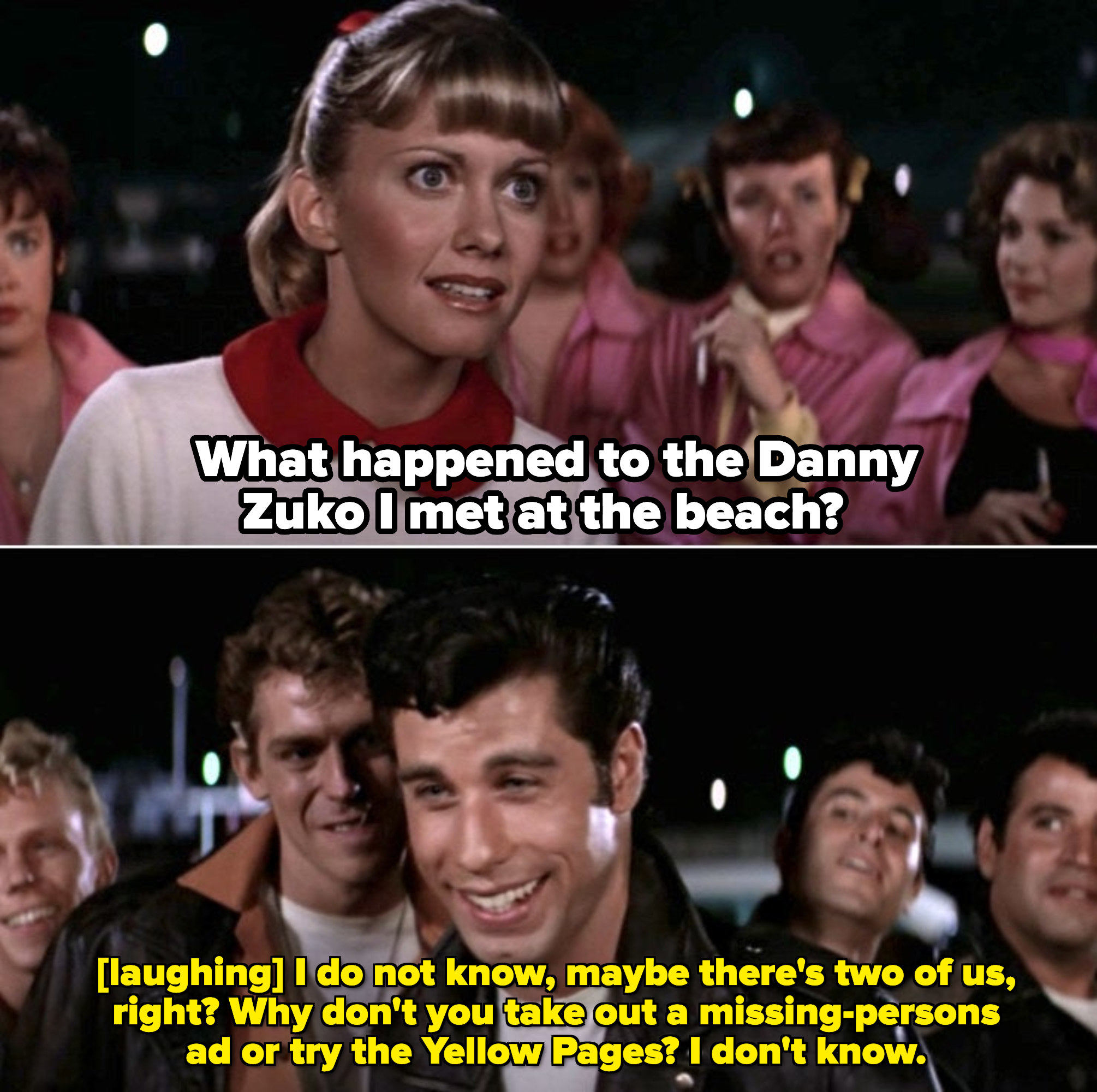 "Sandy: ""What happened to the Danny Zuko I met at the beach?"" Danny: I do not know, maybe there's two of us, right? Why don't you take out a missing-persons ad or try the Yellow pages? I don't know"""