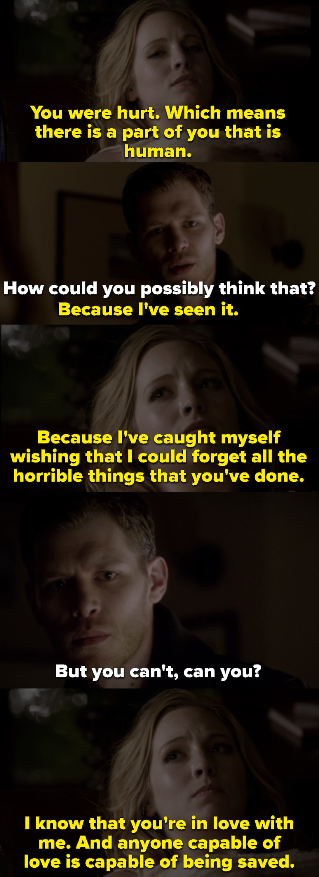 A weak and dying Caroline says she knows Klaus is in love with her and that anyone capable of love is capable of being saved.  She says she wishes she could look past the things he's done
