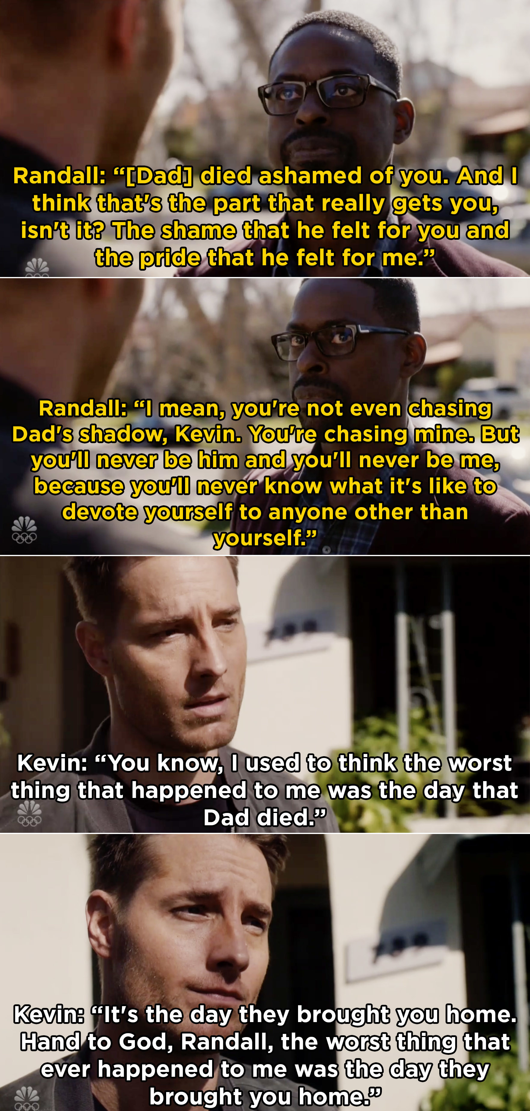 Randall telling Kevin that Jack was always ashamed of him and how Kevin is chasing Randall's shadow