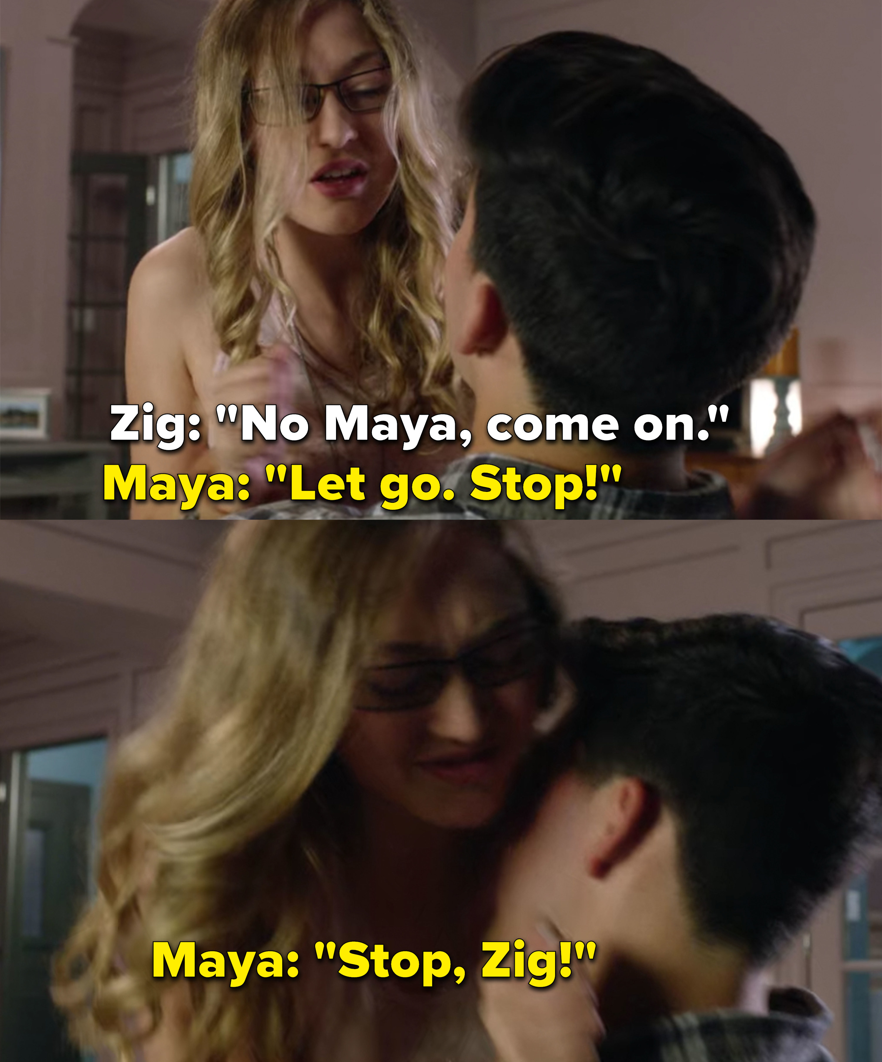 Zig climbs on top of Maya and she tells him to stop and let go, he refuses