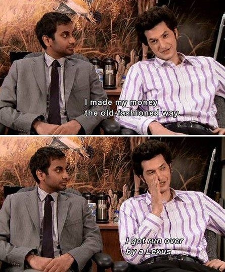 Jean-Ralphio saying he made his money the old-fashioned way, getting run over by a Lexus