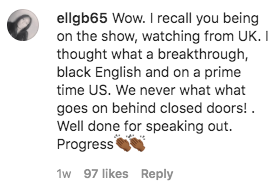 Comment that reads: Wow. I recall you being on the show, watching from UK. I thought what a breakthrough, black English and on a prime time US. We never what what goes on behind closed doors! . Well done for speaking out. Progress????