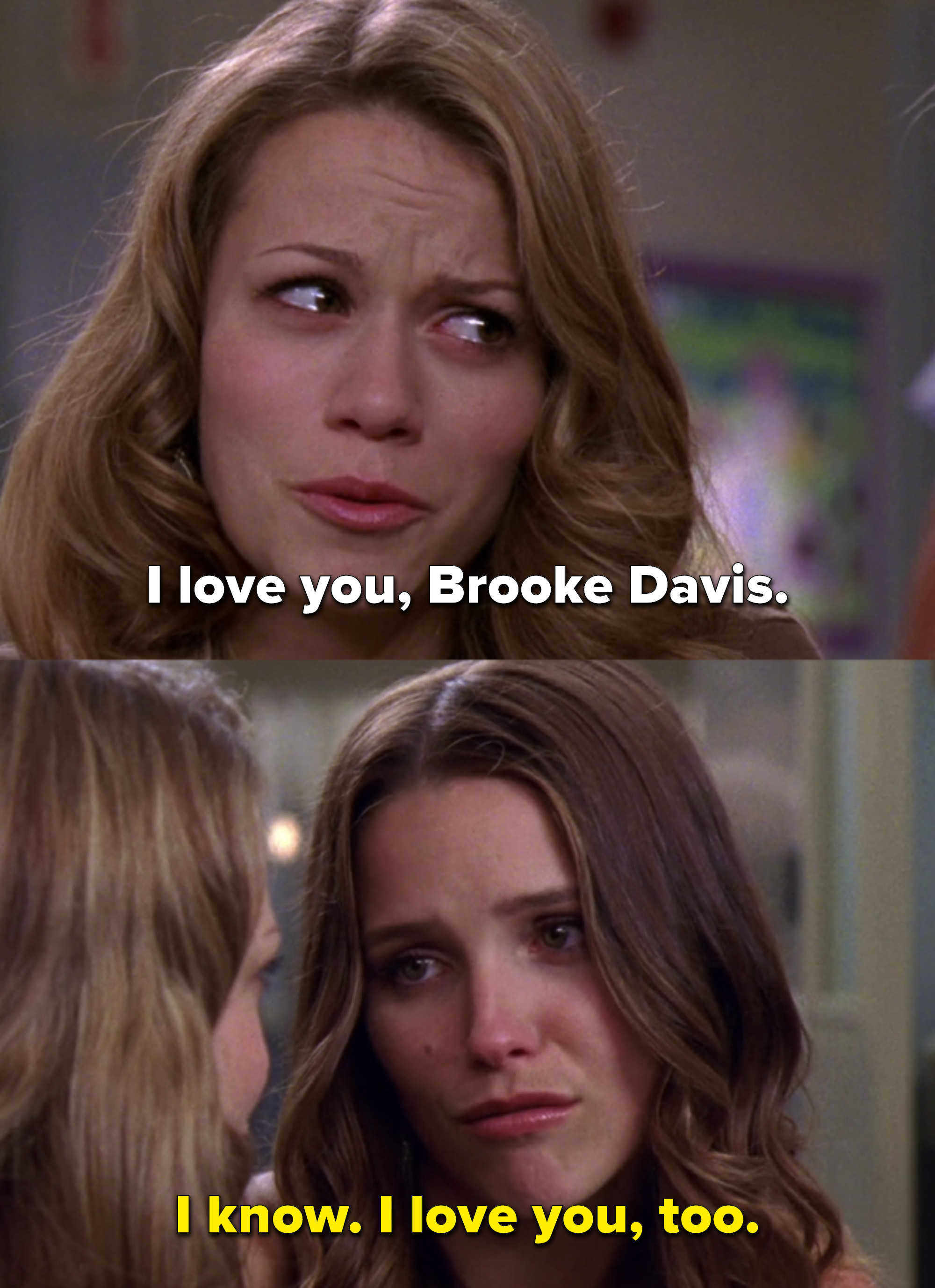 "Haley: ""I love you, Brooke Davis."" Brooke: ""I know. I love you, too"""