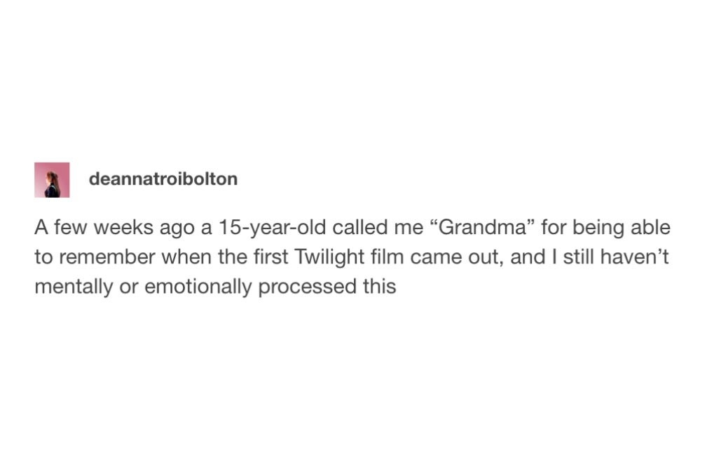 tumblr post reading a few weeks ago a teenager called me grandma because i remember when the first twilight film came out