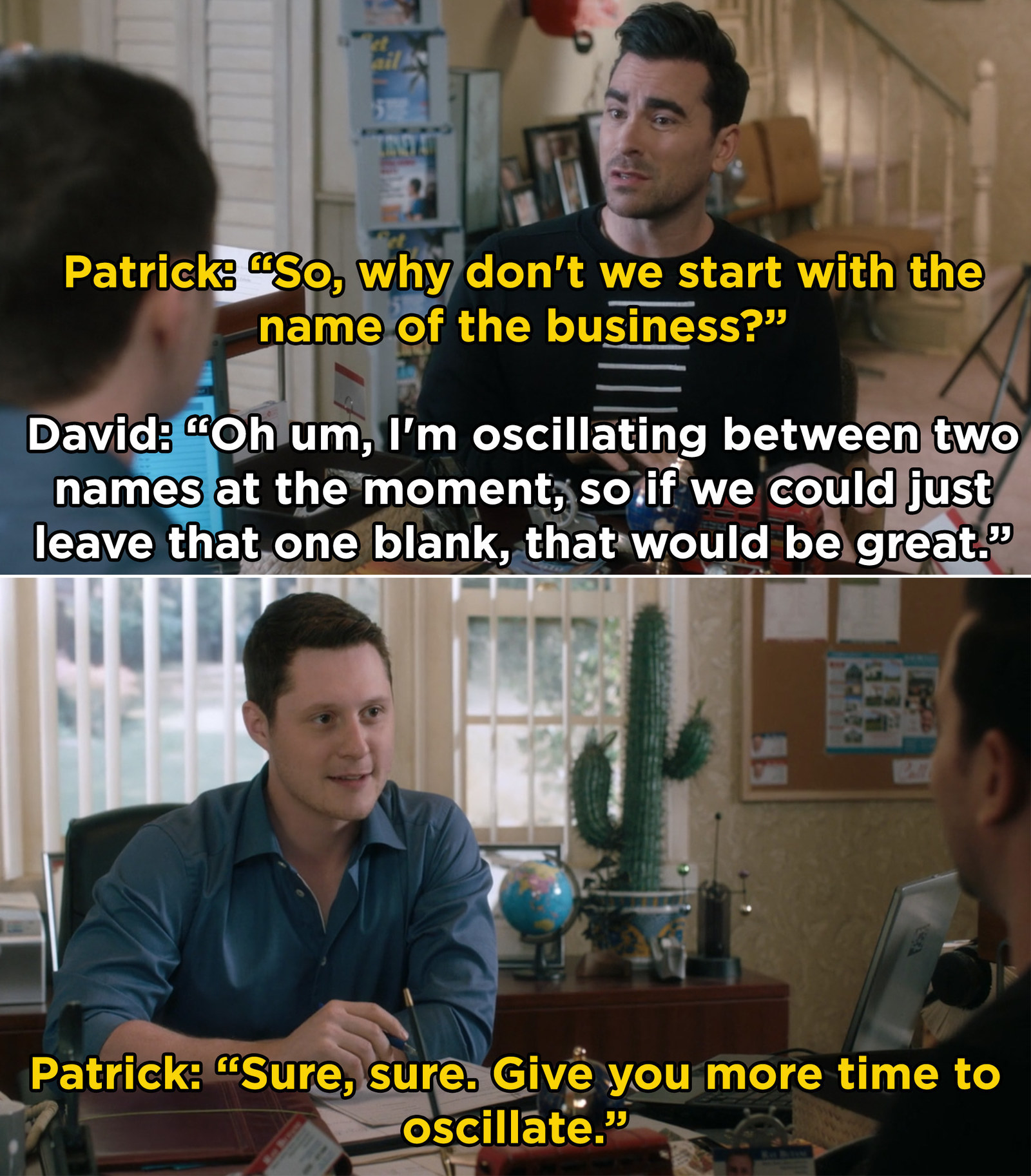 "David telling Patrick that he is ""oscillating"" between two ideas for the name of his business"