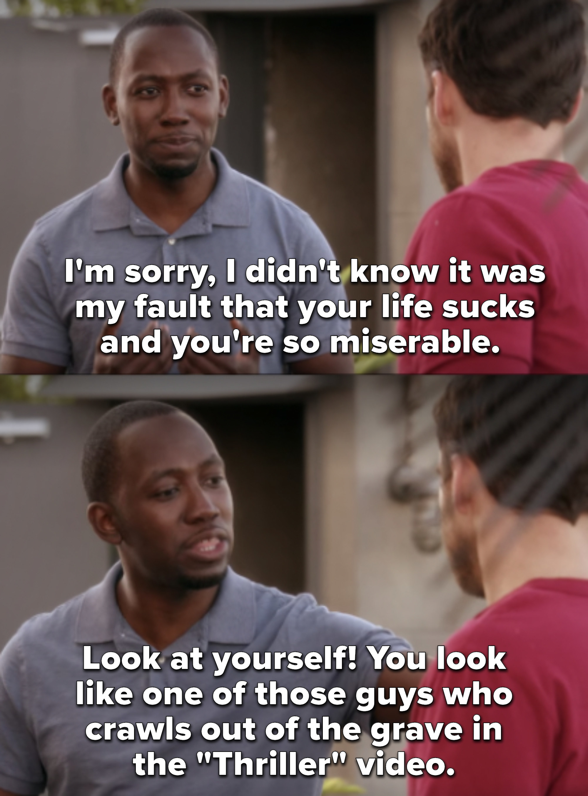 """""""I'm sorry, I didn't know it was my fault that your life sucks and you're so miserable. Look at yourself! You look like one of those guys who crawls out of the grave in the Thriller video"""""""