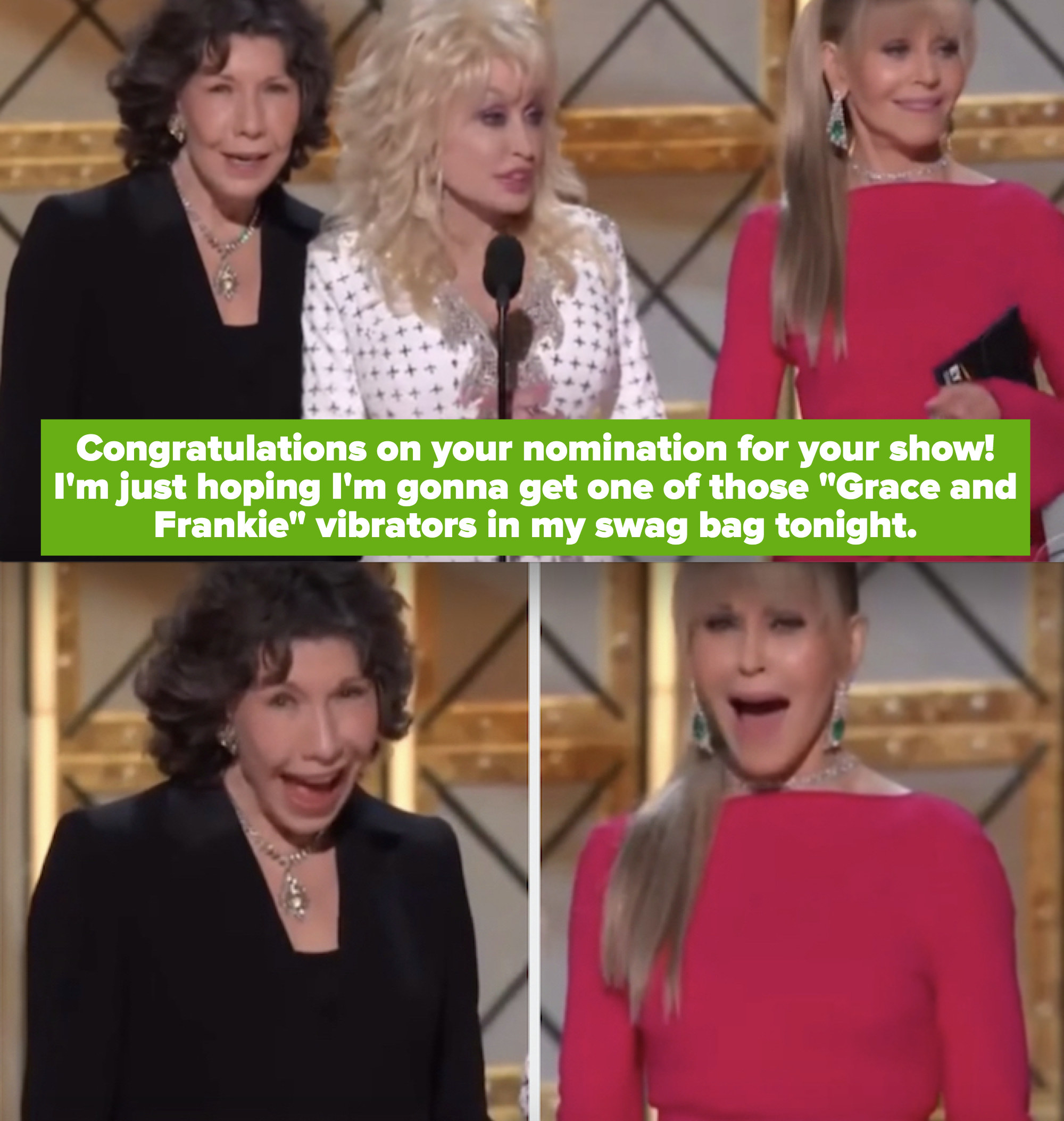 """Dolly to Jane Fonda and Lily Tomlin: """"Congratulations on your nomination for your show! I'm just hoping I'm gonna get one of those 'Grace and Frankie' vibrators in my swag bag tonight"""""""