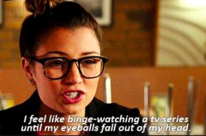 """I feel like binge-watching a TV series until my eyeballs fall out of my head"""