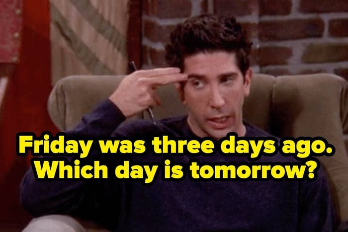 """Ross from """"Friends"""" with the words """"Friday was three days ago. Which day is tomorrow?"""""""