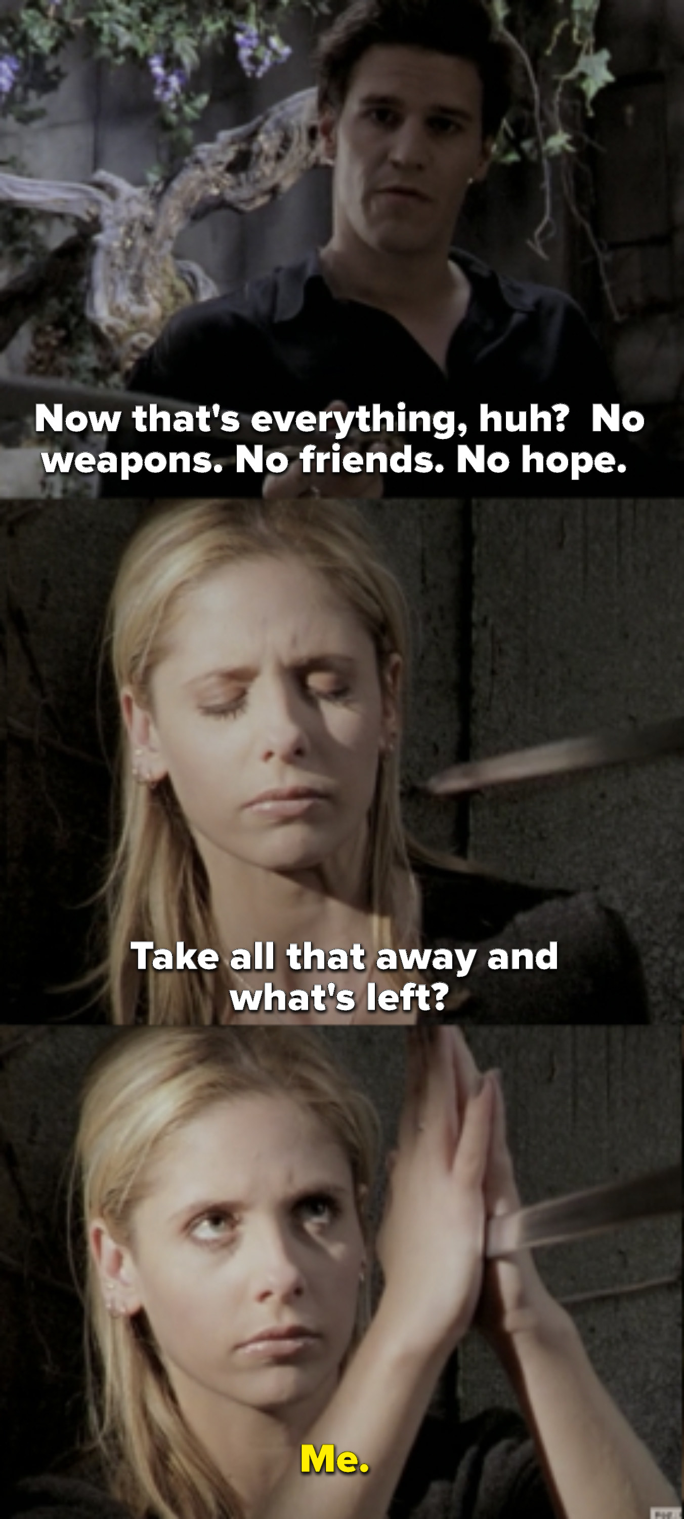 "Angel says ""No weapons, no friends, no hope. Take all that away and what's left?"" and Buffy replies ""Me"""