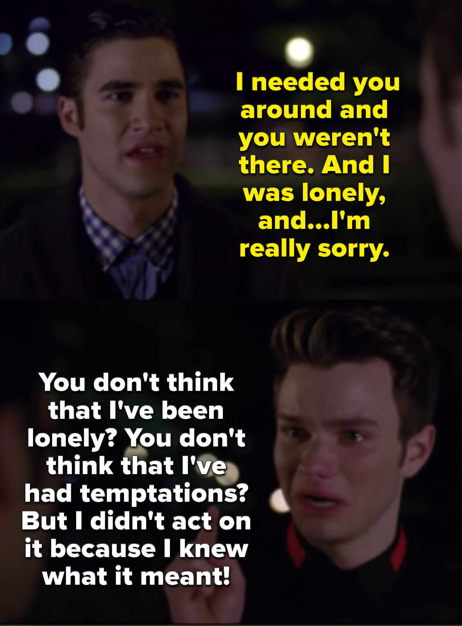 """Blaine: """"I needed you and you weren't there. And I was lonely, and...I'm really sorry."""" Kurt: """"You don't think that I've been lonely? You don't think that I've had temptations? But I didn't act on it because I knew what it meant!"""""""