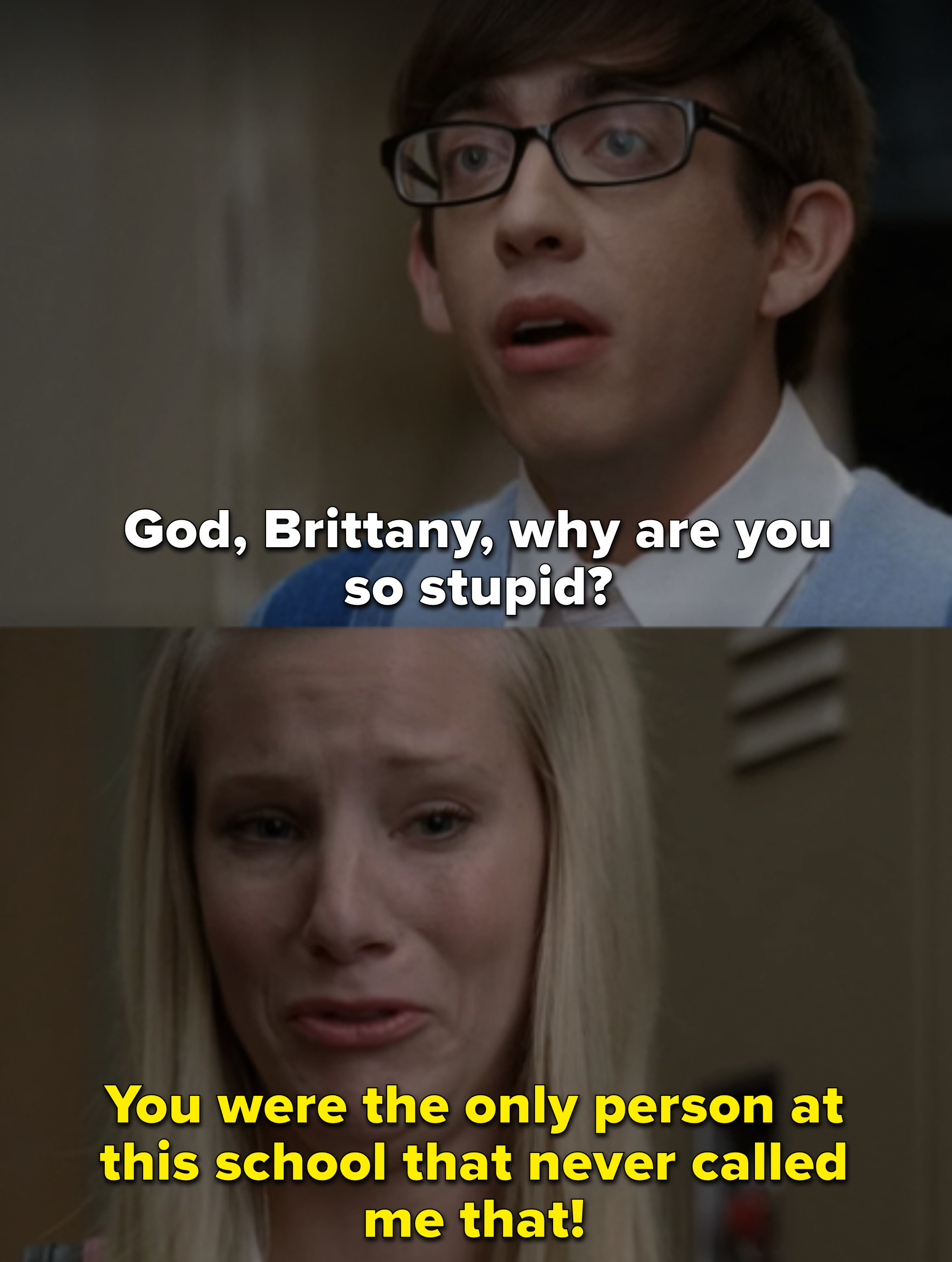 """Artie: """"God Brittany, why are you so stupid?"""" Brittany: """"You were the only person at this school that never called me that"""""""