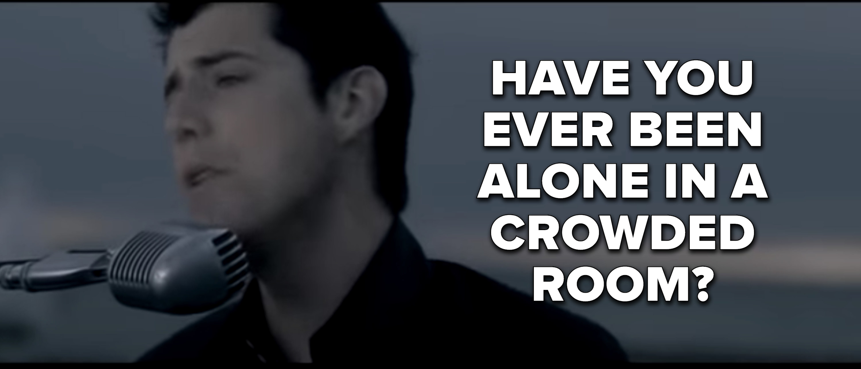 """Have you ever been alone in a crowded room?"""