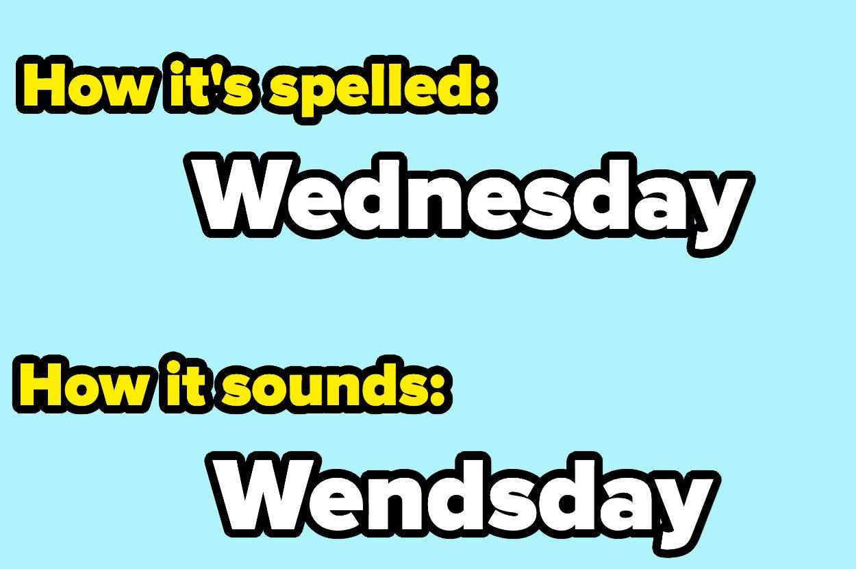 How it's spelled: W-E-D-N-E-S-D-A-Y How it sounds: W-E-N-D-S-D-A-Y