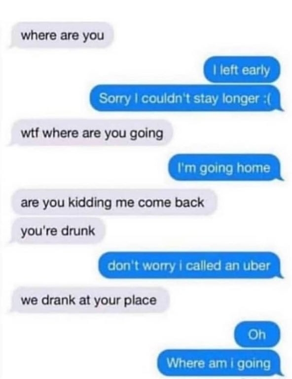 text about a person getting drunk and saying they left a party and calling an uber and then the other person says this is your house
