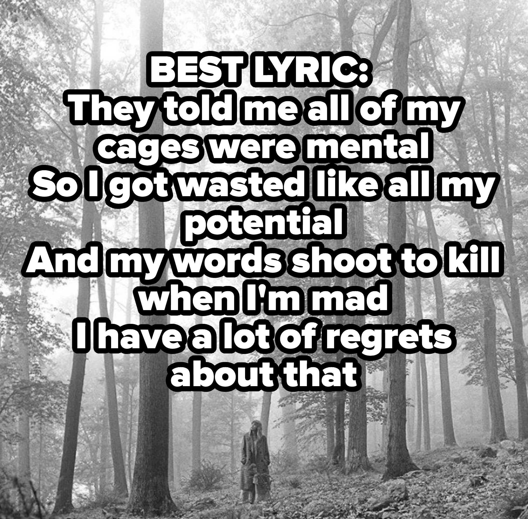 BEST LYRIC: They told me all of my cages were mental So I got wasted like all my potential And my words shoot to kill when I'm mad I have a lot of regrets about that