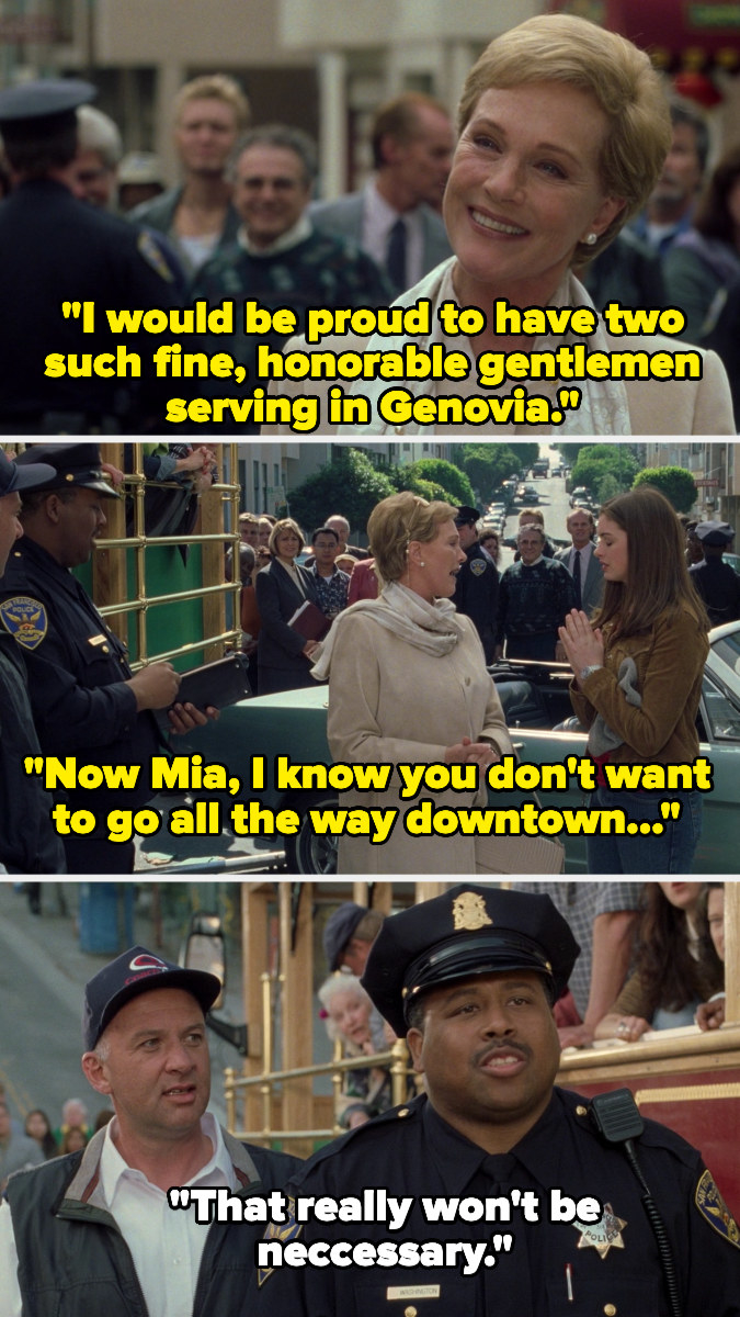 """Clarisse saying, """"I would be proud to have two such fine, honorable gentlemen serving in Genovia. Now Mia, I know you don't want to go all the way downtown..."""" And the police officer interrupting her and saying, """"That really won't be necessary."""""""