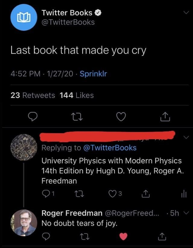 "Twitter Books: ""Last book that made you cry"" Twitter user response: ""University Physics with Modern Physics 14th Edition by Roger A. Freedman"" Response from Roger Freedman: ""No doubt tears of joy"""