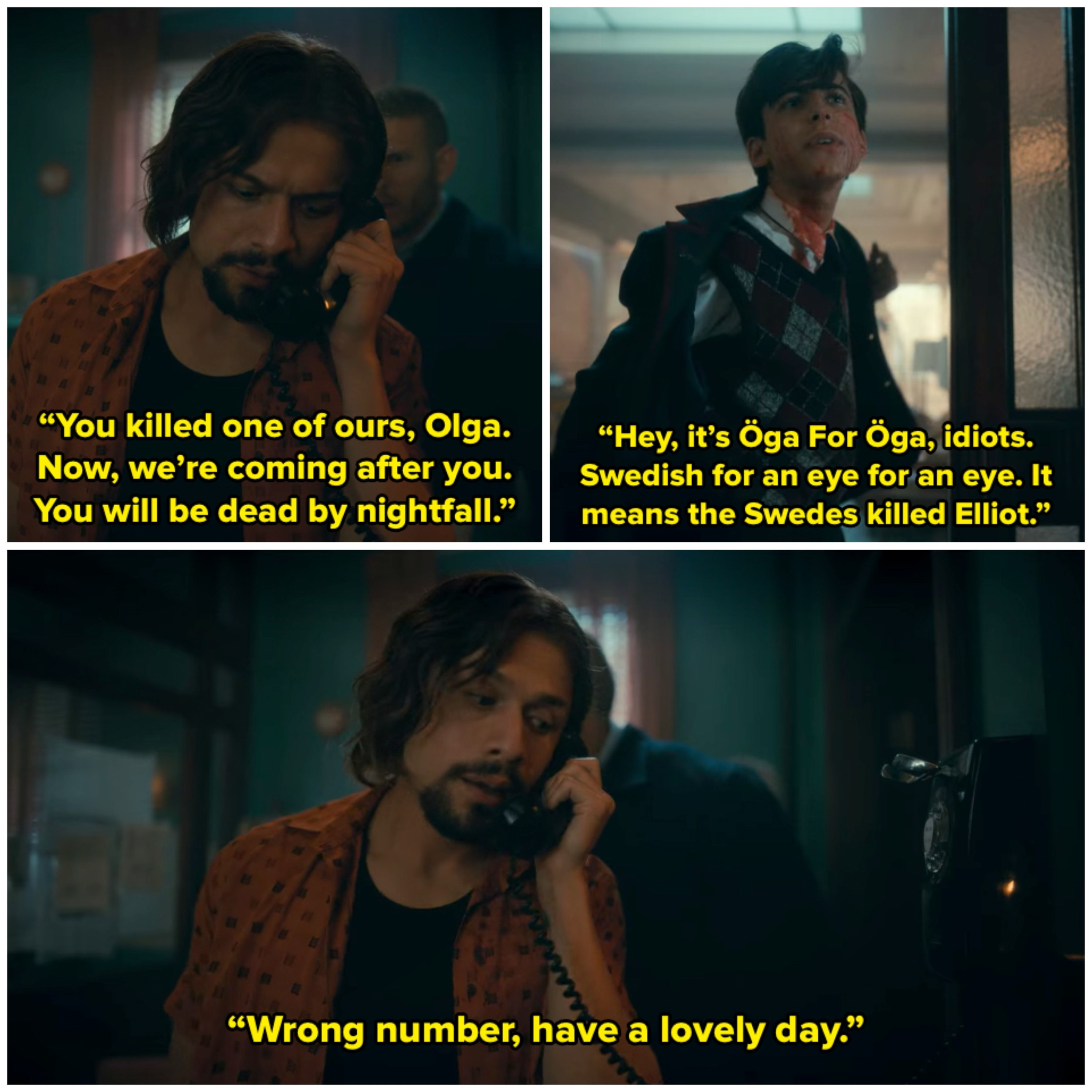 Diego is on the phone to a lady called Olga Foroga and threatens her. Five corrects him and explains how  Öga for Öga, idiots is a Swedish saying. Diego realises his mistake.