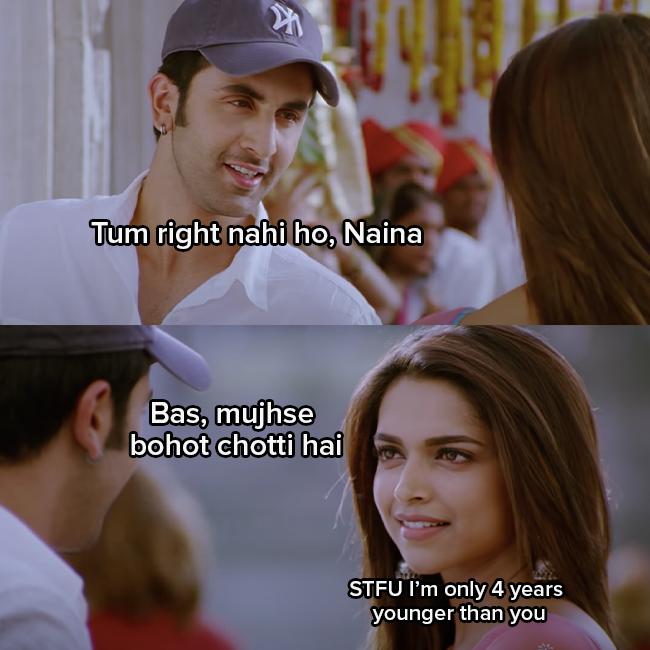 """Ranbir Kapoor as Bunny says """"Tum right nahi ho, Naina, bas mujhse bohot chotti hain"""" Deepika Padukone as Naina responds """"STFU I'm only 4 years younger than you"""""""