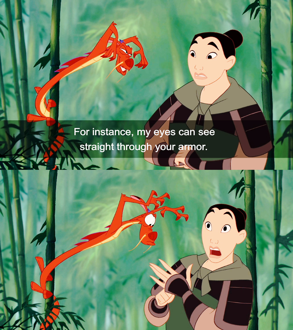 Mulan talks to Mushu. In the first image, Mushu is wrapped around a tree leaning over Mulan who is wearing her army uniform. He says my eyes can see straight through your amour. In the second image he looks at mulan's chest who is surprised