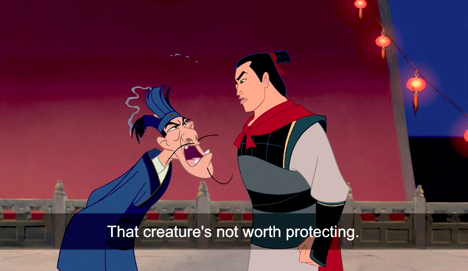 Chi Fu from the movie Mulan angrily looks at Li Shang and says that creatures's not worth protecting. They are both at the Imperial Palace and Chi Fu's hat is ruined