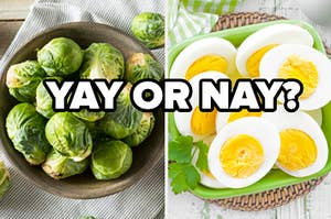 Brussels sprouts and boiled eggs.
