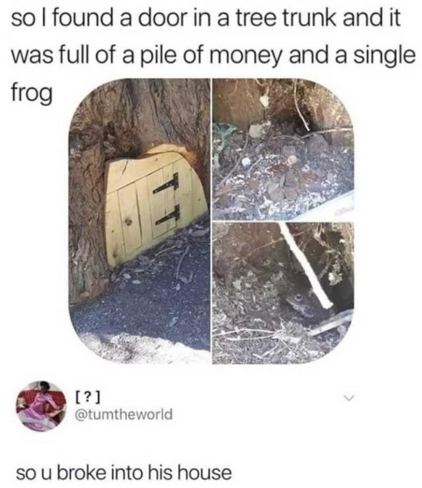 Two tweets one reads so i found a door in a tree trunk and it was full of a pile of of money and a single frog and then so u broke into his house